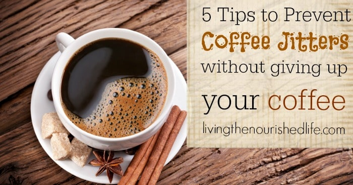 5 simple tips to prevent coffee jitters (without giving up your coffee) - livingthenourishedlife.com