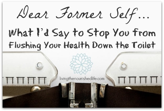 Dear Former Self - What I'd Say to Stop You From Flushing Your Health Down the Toilet