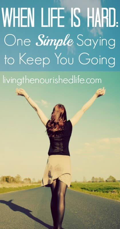 When Life is Hard, One Simple Saying to Keep You Going - The Nourished Life
