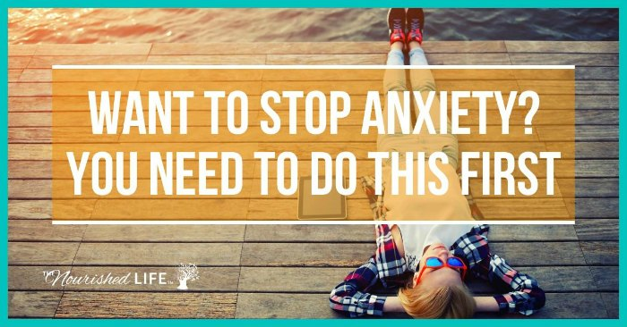 If you want to stop anxiety, you need to do this first - at livingthenourishedlife.com